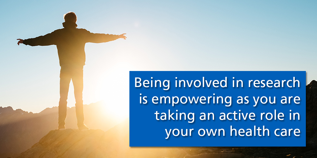 Taking part in research is empowering as you are taking an active role in your own health care