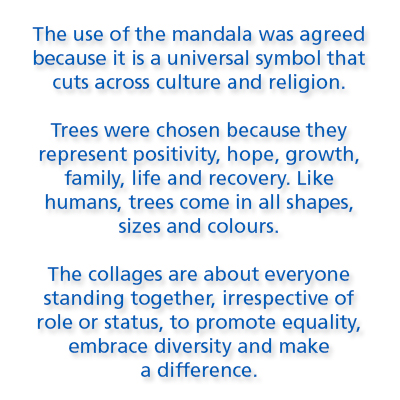 The use of the mandala was agreed because it is a universal symbol that cuts across culture and religion.  Trees were chosen because they  represent positivity, hope, growth, family, life and recovery. Like humans, trees come in all shapes, sizes and colours.   The collages are about everyone standing together, irrespective of role or status, to promote equality, embrace diversity and make  a difference.