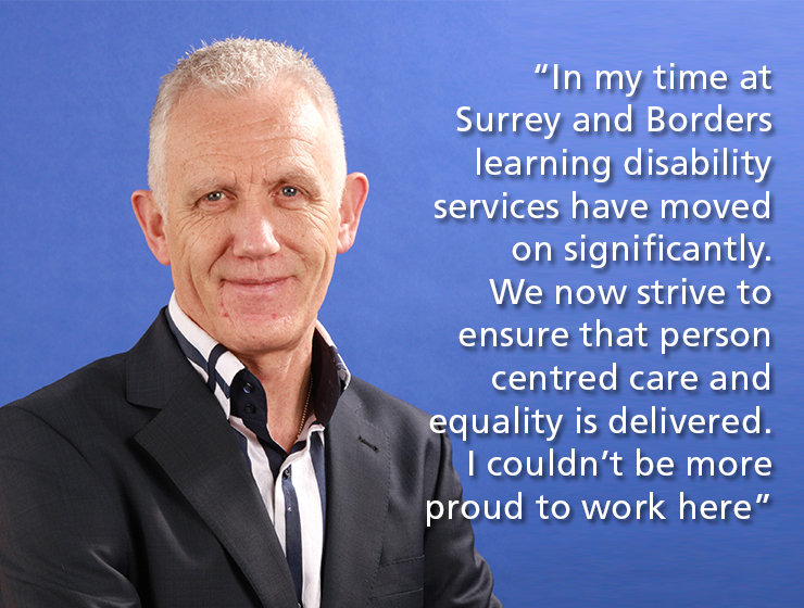 Phil Boulter: In my time at Surrey and Borders learning disability services have moved on significantly.  We now strive to ensure that person centred care and equality is delivered. I couldn't be more proud to work here
